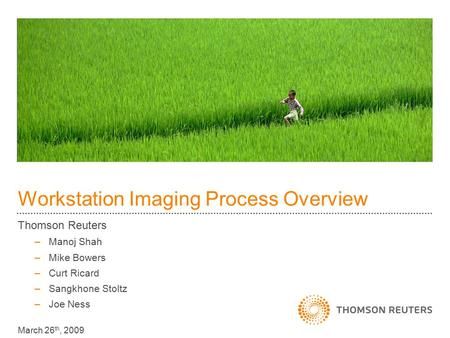 Workstation Imaging Process Overview Thomson Reuters –Manoj Shah –Mike Bowers –Curt Ricard –Sangkhone Stoltz –Joe Ness March 26 th, 2009.