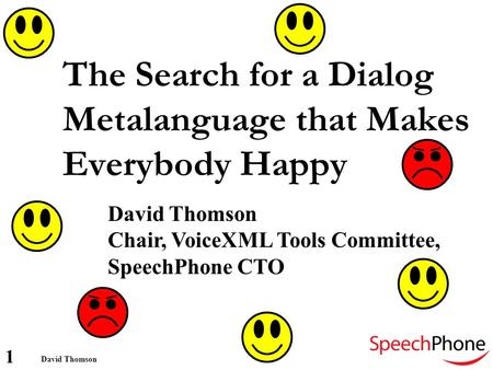 1 David Thomson The Search for a Dialog Metalanguage that Makes Everybody Happy David Thomson Chair, VoiceXML Tools Committee, SpeechPhone CTO.
