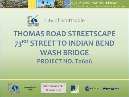 In association with: 73 rd Street to Indian Bend Wash Bridge THOMAS ROAD STREETSCAPE 73 RD STREET TO INDIAN BEND WASH BRIDGE PROJECT NO. T0606 City of.