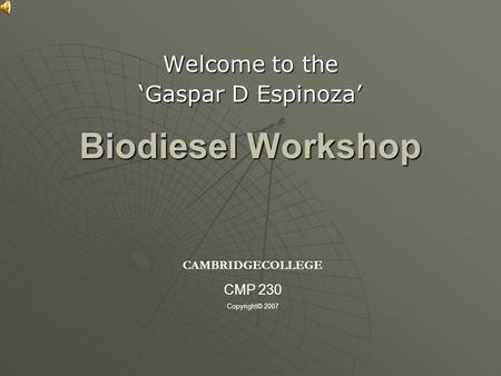 Biodiesel Workshop Welcome to the 'Gaspar D Espinoza' CAMBRIDGECOLLEGE CMP 230 Copyright© 2007.