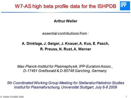 1 A. Weller CWGM5 2009 W7-AS high beta profile data for the ISHPDB Arthur Weller essential contributions from : A. Dinklage, J. Geiger, J. Knauer, A. Kus,