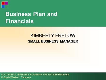 SUCCESSFUL BUSINESS PLANNING FOR ENTREPRENEURS © South-Western Thomson Business Plan and Financials KIMBERLY FRELOW SMALL BUSINESS MANAGER.