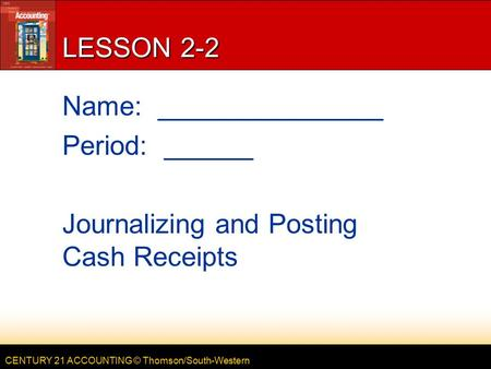 CENTURY 21 ACCOUNTING © Thomson/South-Western LESSON 2-2 Name: _______________ Period: ______ Journalizing and Posting Cash Receipts.