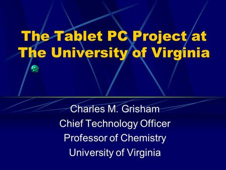 The Tablet PC Project at The University of Virginia Charles M. Grisham Chief Technology Officer Professor of Chemistry University of Virginia.