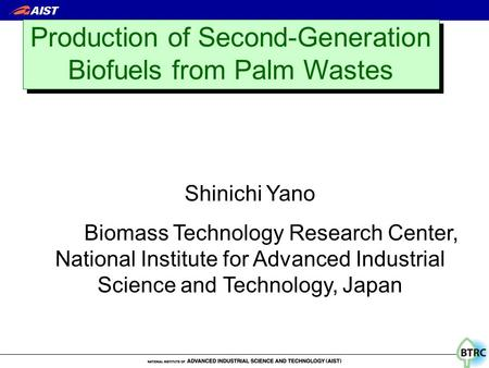 Production of Second-Generation Biofuels from Palm Wastes Shinichi Yano Biomass Technology Research Center, National Institute for Advanced Industrial.