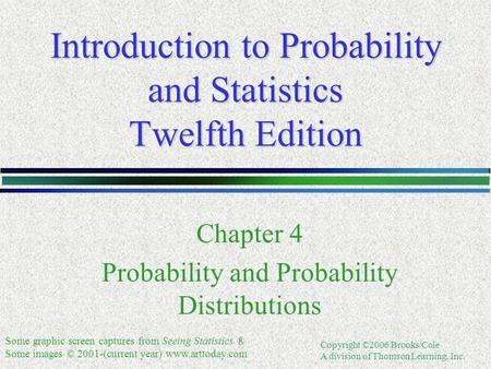 Copyright ©2006 Brooks/Cole A division of Thomson Learning, Inc. Introduction to Probability and Statistics Twelfth Edition Chapter 4 Probability and Probability.