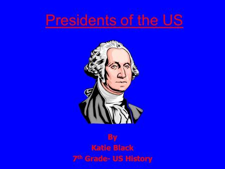Presidents of the US By Katie Black 7 th Grade- US History.