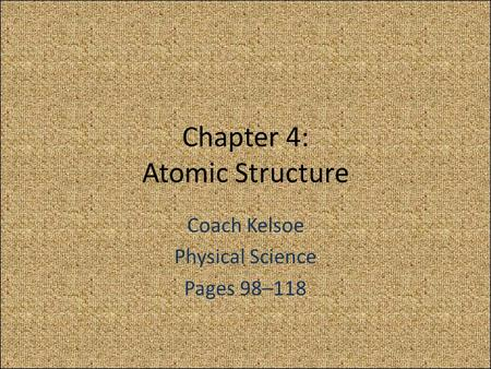 Chapter 4: Atomic Structure Coach Kelsoe Physical Science Pages 98–118.