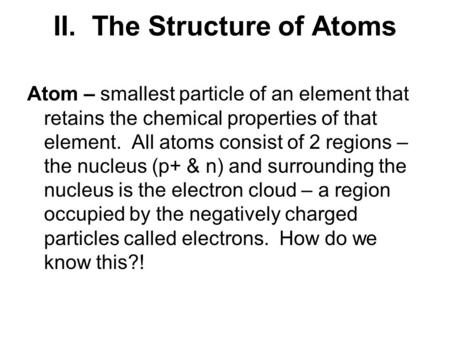 II. The Structure of Atoms Atom – smallest particle of an element that retains the chemical properties of that element. All atoms consist of 2 regions.