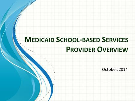 M EDICAID S CHOOL - BASED S ERVICES P ROVIDER O VERVIEW October, 2014.