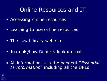 Online Resources and IT  Accessing online resources  Learning to use online resources  The Law Library web site  Journals/Law Reports look up tool.
