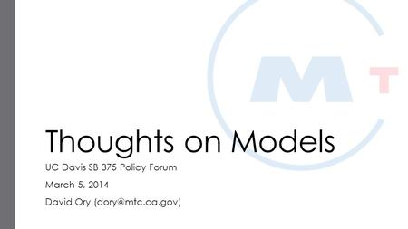 Thoughts on Models UC Davis SB 375 Policy Forum March 5, 2014 David Ory