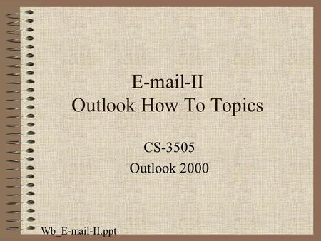 E-mail-II Outlook How To Topics CS-3505 Outlook 2000 Wb_E-mail-II.ppt.
