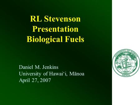 RL Stevenson Presentation Biological Fuels Daniel M. Jenkins University of Hawai'i, Mānoa April 27, 2007.