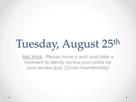 Tuesday, August 25 th Bell Work: Please have a seat and take a moment to silently review your notes for your review quiz. (Given momentarily)