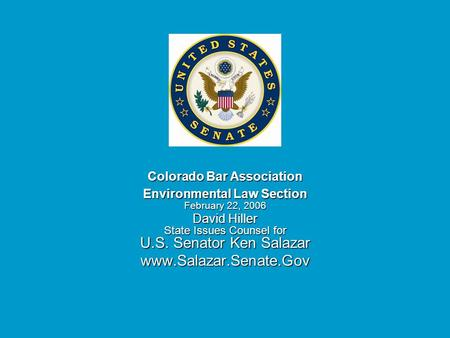 Colorado Bar Association Environmental Law Section February 22, 2006 David Hiller State Issues Counsel for U.S. Senator Ken Salazar www.Salazar.Senate.Gov.