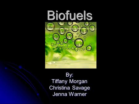 Biofuels By: Tiffany Morgan Christina Savage Jenna Warner.