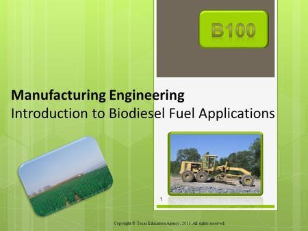 Manufacturing Engineering Introduction to Biodiesel Fuel Applications Copyright © Texas Education Agency, 2013. All rights reserved. 1.