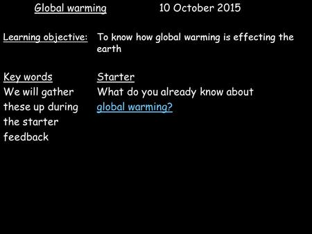 Global warming 10 October 2015 Learning objective: To know how global warming is effecting the earth Key wordsStarter We will gatherWhat do you already.