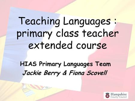 Teaching Languages : primary class teacher extended course HIAS Primary Languages Team Jackie Berry & Fiona Scovell.