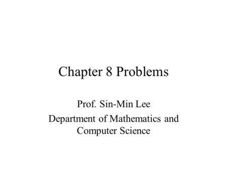 Chapter 8 Problems Prof. Sin-Min Lee Department of Mathematics and Computer Science.