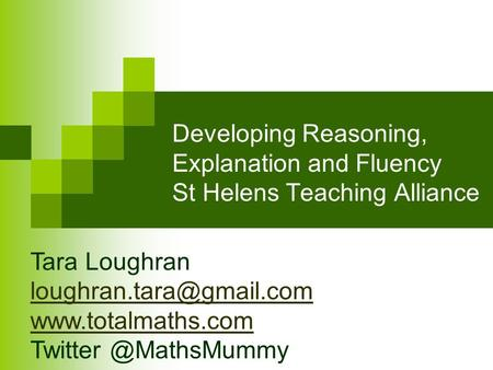 Developing Reasoning, Explanation and Fluency St Helens Teaching Alliance 21 35 48 24 Tara Loughran loughran.tara@gmail.com www.totalmaths.com.