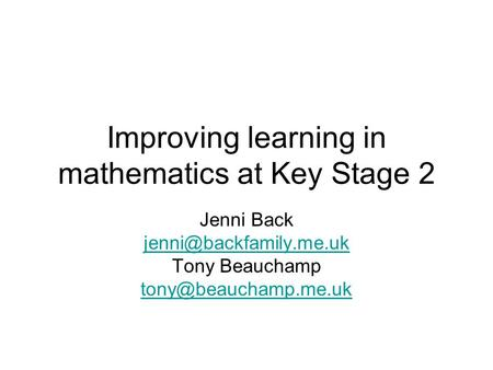 Improving learning in mathematics at Key Stage 2 Jenni Back Tony Beauchamp