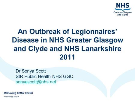An Outbreak of Legionnaires' Disease in NHS Greater Glasgow and Clyde and NHS Lanarkshire 2011 Dr Sonya Scott StR Public Health NHS GGC