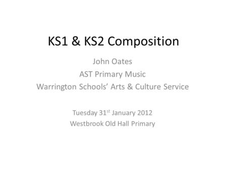 KS1 & KS2 Composition John Oates AST Primary Music Warrington Schools' Arts & Culture Service Tuesday 31 st January 2012 Westbrook Old Hall Primary.
