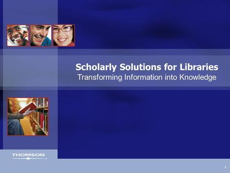 1 Scholarly Solutions for Libraries Transforming Information into Knowledge.