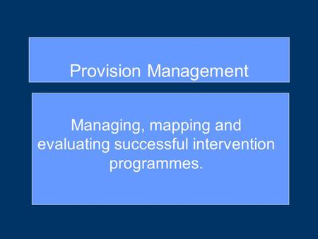 Managing, mapping and evaluating successful intervention programmes. Provision Management.