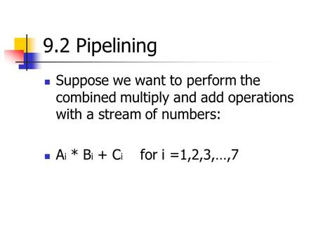 9.2 Pipelining Suppose we want to perform the combined multiply and add operations with a stream of numbers: A i * B i + C i for i =1,2,3,…,7.