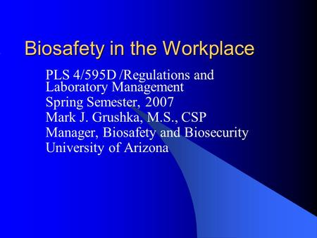 Biosafety in the Workplace PLS 4/595D /Regulations and Laboratory Management Spring Semester, 2007 Mark J. Grushka, M.S., CSP Manager, Biosafety and Biosecurity.