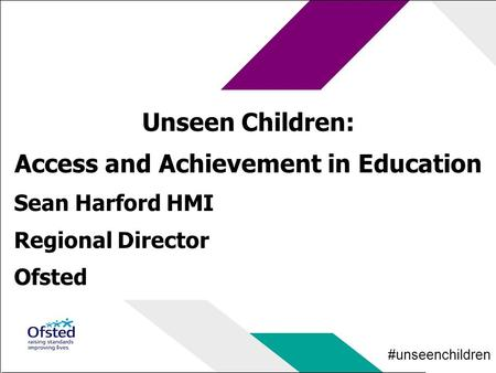 #unseenchildren Unseen Children: Access and Achievement in Education Sean Harford HMI Regional Director Ofsted.