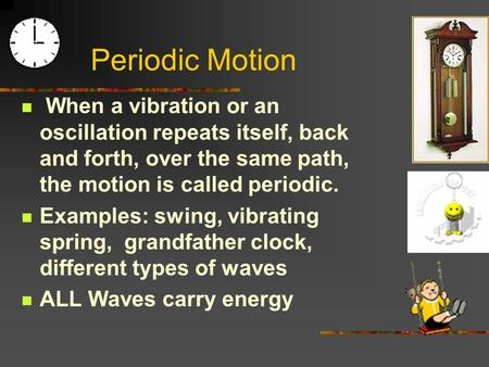 When a vibration or an oscillation repeats itself, back and forth, over the same path, the motion is called periodic. Examples: swing, vibrating spring,
