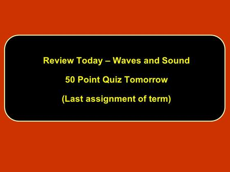 Review Today – Waves and Sound 50 Point Quiz Tomorrow (Last assignment of term)