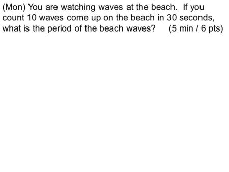 (Mon) You are watching waves at the beach. If you count 10 waves come up on the beach in 30 seconds, what is the period of the beach waves? (5 min / 6.