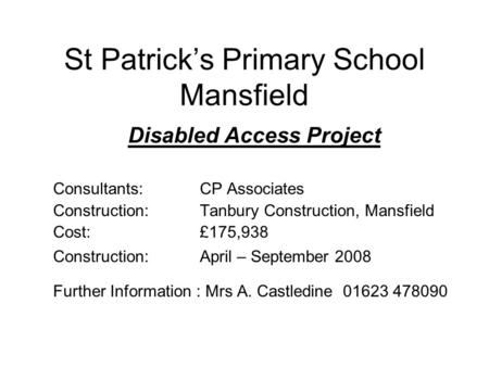 St Patrick's Primary School Mansfield Disabled Access Project Consultants:CP Associates Construction:Tanbury Construction, Mansfield Cost:£175,938 Construction:April.