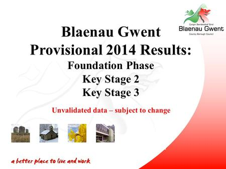 Blaenau Gwent Provisional 2014 Results: Foundation Phase Key Stage 2 Key Stage 3 Unvalidated data – subject to change.