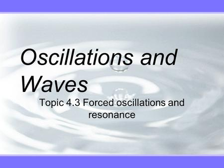 Oscillations and Waves Topic 4.3 Forced oscillations and resonance.