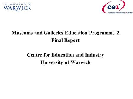 Museums and Galleries Education Programme 2 Final Report Centre for Education and Industry University of Warwick.