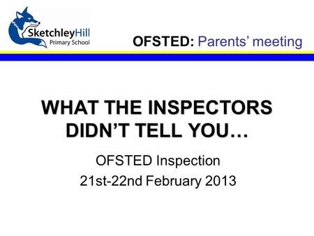 OFSTED: Parents' meeting WHAT THE INSPECTORS DIDN'T TELL YOU… OFSTED Inspection 21st-22nd February 2013.