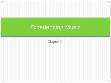 Chapter 3 Experiencing Music. What You Will Learn Compare the various levels of listening to mucis, and explain how perceptive listening can enhance the.