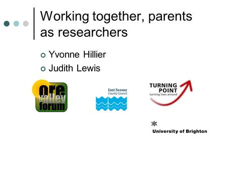 Working together, parents as researchers Yvonne Hillier Judith Lewis.
