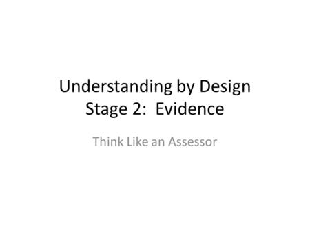 Understanding by Design Stage 2: Evidence Think Like an Assessor.