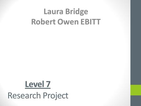 Level 7 Research Project Laura Bridge Robert Owen EBITT.