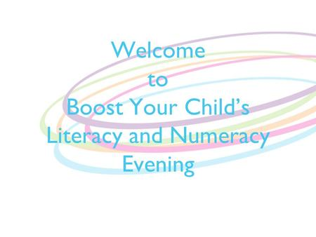 Welcome to Boost Your Child's Literacy and Numeracy Evening.
