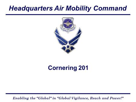 "Headquarters Air Mobility Command Enabling the ""Global"" in ""Global Vigilance, Reach and Power!"" Cornering 201."