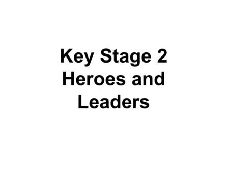 Key Stage 2 Heroes and Leaders. Who are our leaders and are they any good? What kind of leader was Jesus? How have His actions and teaching inspired people.