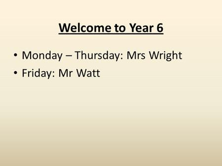 Welcome to Year 6 Monday – Thursday: Mrs Wright Friday: Mr Watt.